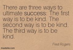There are three ways to ultimate success.  The first way is to be kind.  The second way is to be kind.  The third was is to be kind. ~ Fred Rogers