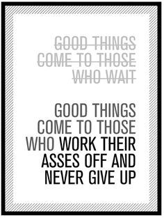 "Quote: ""Good things come to those who work their asses off and never give up!"""
