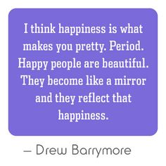 I Think happiness Is What Makes You Pretty. Period. Happy People Are Beautiful. They Become Like a Mirror and They Reflect That Happiness.  -Drew Barrymore