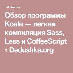 Обзор программы Koala — легкая компиляция Sass, Less и CoffeeScript  »  Dedushka.org