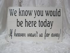 Rustic Wedding Sign Memorial We know you would be Here Today if Heaven Wasn't so Far Away... Make our own with a more rustic look and display next to photos of our loved ones that can't make it. So sweet.