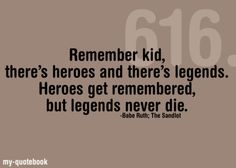 Remember kid, there's heroes and there's legends.  Heroes get remembered, but legends never die. ~ The Sandlot