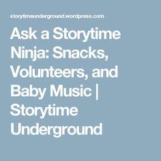 Ask a Storytime Ninja: Snacks, Volunteers, and Baby Music   Storytime Underground
