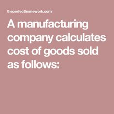 A manufacturing company calculates cost of goods sold as follows: