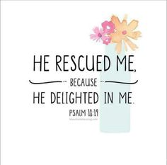 """""""He Rescued Me Because He Delighted In Me."""" (Psalm 18:19)"""