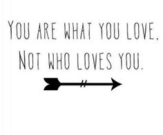 You are what you love not who loves you!