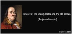 Beware of the young doctor and the old barber. (Benjamin Franklin) #quotes #quote #quotations #BenjaminFranklin