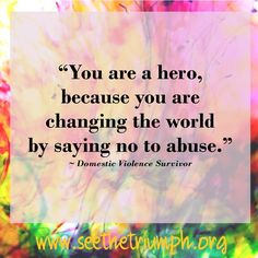 """""""You are a hero, because you are changing the world by saying no to abuse."""" ~ Domestic violence survivor #seethetriumph"""