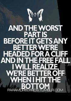 and the worst part is before it gets any better we're headed for a cliff and in the free fall i will realize we're better off when i hit the bottom. - paramore, turn it off