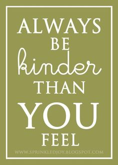 """Always be kinder than you feel."""