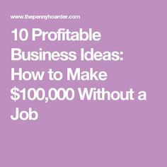 10 Profitable Business Ideas: How to Make $100,000 Without a Job