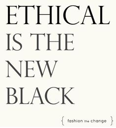 """Ethical is the new black"" - Fashion the Change"
