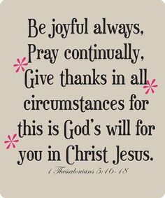 Encouraging bible verses: be joyful always, pray continually, give thanks in all circumstances for this is God's will for you in Christ Jesus. 1 thessalonians To my dad. Bible Verses Quotes, Bible Scriptures, Faith Quotes, Holy Quotes, The Words, Religious Quotes, Spiritual Quotes, Favorite Bible Verses, Favorite Quotes