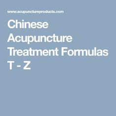 Chinese Acupuncture Treatment Formulas T - Z
