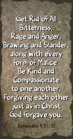 EPHESIANS 4:31-32/ BIBLE IN MY LANGUAGE Get rid of all bitterness rage and anger, brawling and slander, along with every form of malice. Be kind and compassionate to one another, forgiving each other just like in Christ God forgave you.