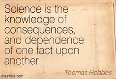 Thomas Hobbes: Science is the knowledge of consequences, and dependence of one fact upon another. science, consequences, knowledge. Meetville Quotes