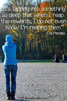 """""""It's tapping into something so deep that when I reap the rewards, I do not even know I'm reaping them."""" Lesser known meditation quotes by Eva Mendes and other teachers at https://bookretreats.com/blog/101-quotes-will-change-way-look-meditation"""