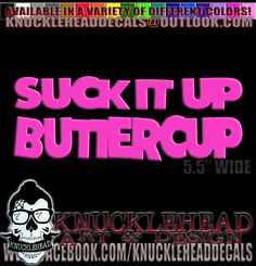 """""""SUCK IT UP BUTTERCUP"""" DECAL, STICKER, LICENSE PLATE FRAME, T-SHIRT OR HOODIE. https://www.facebook.com/knuckleheaddecals/photos/a.329704857240114.1073741835.319432794933987/392281820982417/?type=3&theater"""