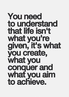 You need to understand that life isn't what you're given, it's what you create, what you conquer and what you aim to achieve.