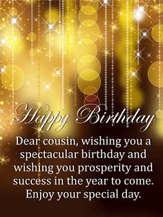 Send Free Golden Sparkles Happy Birthday Card for Cousin to Loved Ones on Birthday & Greeting Cards by Davia. It's free, and you also can use your own customized birthday calendar and birthday reminders. Happy Birthday Wishes Cousin, Nice Birthday Messages, Happy Birthday For Her, Cousin Birthday, Birthday Quotes For Him, Birthday Card Sayings, Birthday Wishes For Myself, Happy Birthday Images, Birthday Greeting Cards