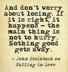 """And don't worry about losing. If it is right, it happens - the main thing is not to hurry. Nothing good gets away."" - John Steinbeck on falling in love #AETN #BeMore"