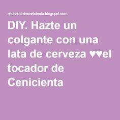 DIY. Hazte un colgante con una lata de cerveza ♥♥el tocador de Cenicienta