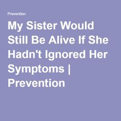 My Sister Would Still Be Alive If She Hadn't Ignored Her Symptoms | Prevention
