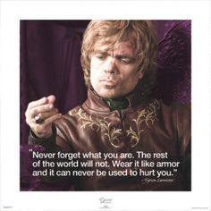 """""""Never forget what you are. The rest of the world will not. Wear it like an armor and it can never be used to hurt you."""" - Tyrion Lannister, Game of Thrones"""