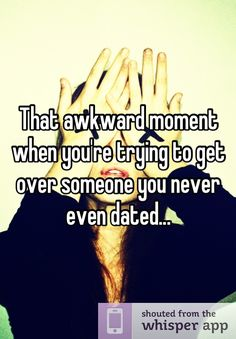 That awkward moment when you're trying to get over someone you never even dated...http://whisper.sh/w/MTM4NDIxNzY=