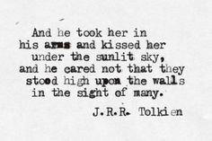 And he took her in his arms and kissed her under the sunlit sky, and the cared not that they stood high upon the walls in the sight of many. ~ J.R.R. Tolkien