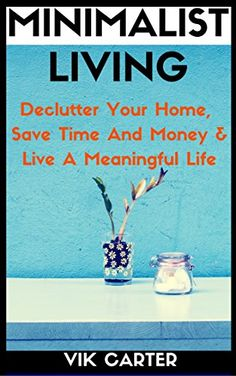 Minimalist Living - 33 Minimalist Lifestyle Habits To Declutter Your Home, Save Time And Money & Live A Meaningful Life: A Guide To Minimalism (Minimalist Lifestyle Secrets Book 1)