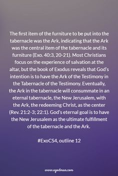 The first item of the furniture to be put into the tabernacle was the Ark, indicating that the Ark was the central item of the tabernacle and its furniture (Exo. 40:3, 20-21). Most Christians focus on the experience of salvation at the altar, but the book of Exodus reveals that God's intention is to have the Ark of the Testimony in the Tabernacle of the Testimony. Eventually, the Ark in the tabernacle will.... More at www.agodman.com