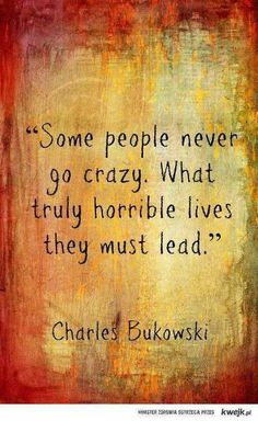 Some people never go crazy. What truly horrible lives they must lead #Bukowski #quotes