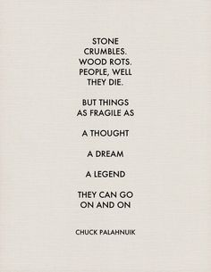 """Stone crumbles. Wood rots. People, well they die. But things as fragile as a thought, a dream, a legend, .... They can go on and on."" - Chuck Palahnuik >>>very straightforward."