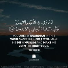 You are my guardian in this world and the hereafter, make me die as a muslim and make me join the righteous. Beautiful Quran Quotes, Quran Quotes Love, Allah Quotes, Faith Quotes, Holy Quotes, Imam Ali Quotes, Muslim Quotes, Islam Beliefs, Islam Quran