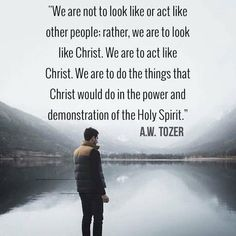 A W Tozer: We are not to look like or act like other people. We are to act like Christ. We are to do the things that Christ would do in the power and demonstration of the Holy Spirit. Biblical Quotes, Bible Verses Quotes, Spiritual Quotes, Faith Quotes, Scriptures, Spiritual Prayers, Biblical Womanhood, Spiritual Messages, Jesus Quotes