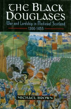 The Black Douglases: War and Lordship in Medieval Scotland 1300-1455: Michael Brown: 9780760756751: Amazon.com: Books