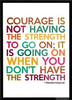 """Courage is not having the strength to go on; it is going on when you don't have the strength."" Theodore Roosevelt #quote #roosevelt"