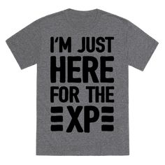 Show off your love of that amazingly fun new app with this nerdy inspired, outdoors, video game humor, workout shirt! Let the world know that you aren't here because you want to be, you are just here for the XP!
