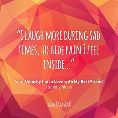 """I laugh more during sad times, to hide pain I feel inside…"" - from Unlucky I'm In Love with My Best Friend (on Wattpad) https://www.wattpad.com/4163661?utm_source=ios&utm_medium=pinterest&utm_content=share_quote&wp_page=quote&wp_uname=KookieTaeChimChim&wp_originator=mnpWyHMwhJwn1JxT40hX60Ii5X5jKsQS%2FVt%2FNUdexh1xe%2FWcs6LK6FZ146%2FWvRLS8FBBzf%2Bu7pDeDlH46W70mgYHN0dZfat9IO5g28q%2B5u92zv0%2Fayah4E7SopbqGgK3 #quote #wattpad"