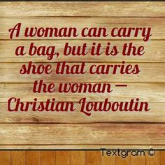 A woman can carry a bag, but it is the shoes that carries the woman ~ Christian Louboutin