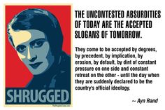 The uncontested absurdities of today are the accepted slogans of tomorrow. They come to be accepted by degrees, by precedent, by implication, by erosion, by default, by dint of constant pressure on one side and constant retreat on the other - until the day when they are suddenly declared to be the country's official ideology. Ayn Rand