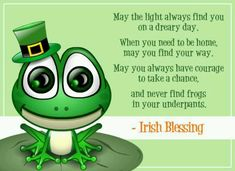 Irish Blessing-may you never find frogs in your underpants! Lol!