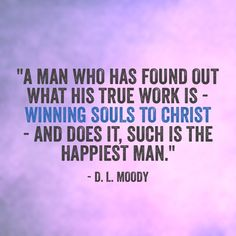 """A man who has found out what his true work is - winning souls to Christ - and does it, such is the happiest man."" ~ D. L. Moody"