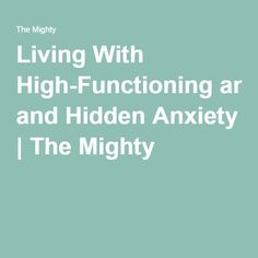 Living With High-Functioning and Hidden Anxiety | The Mighty