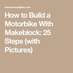 How to Build a Motorbike With Makeblock: 25 Steps (with Pictures)