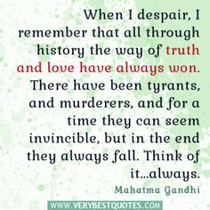 When I despair, I remember that all through history the way of truth and love have always won. There have been tyrants, and murderers, and for a time they can seem invincible, but in the end they always fall. Think of it...always. Mahatma Gandhi