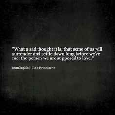 What a sad thought it is, that some of us will surrender and settle down long before we've met the person we are supposed to love. –Beau Taplin Oh my goodness💕such true words of wisdom🙏🏻 Love Me Quotes, True Quotes, Great Quotes, Quotes To Live By, Inspirational Quotes, Poetry Quotes, Words Quotes, Wise Words, Sayings