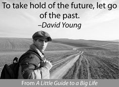 To take hold of the future, let go of the past. -David Young #ALittleGuide