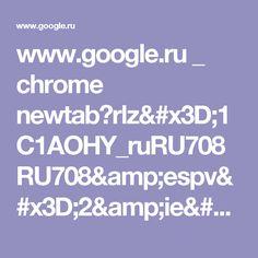www.google.ru _ chrome newtab?rlz=1C1AOHY_ruRU708RU708&espv=2&ie=UTF-8